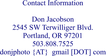 Contact Information  Don Jacobson 2545 SW Terwilliger Blvd. Portland, OR 97201 503.808.7525 donjphoto {AT}  gmail [DOT] com